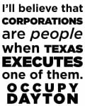 I'll believe that Corporations are people when Texas Executes one of them. Occupy Dayton
