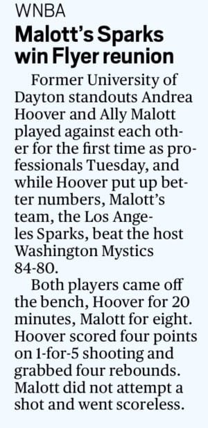WNBA  Malott's Sparks win Flyer reunion  Former University of Dayton standouts Andrea Hoover and Ally Malott played against each other for the first time as professionals Tuesday, and while Hoover put up better numbers, Malott's team, the Los Angeles Sparks, beat the host Washington Mystics 84-80.  Both players came off the bench, Hoover for 20 minutes, Malott for eight. Hoover scored four points on 1-for-5 shooting and grabbed four rebounds. Malott did not attempt a shot and went scoreless.