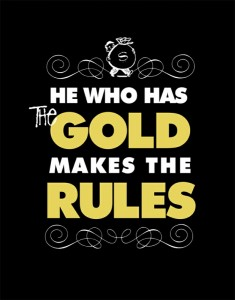 He who has the gold makes the rules